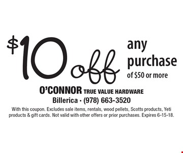 $10 off any purchase of $50 or more. With this coupon. Excludes sale items, rentals, wood pellets, Scotts products, Yeti products & gift cards. Not valid with other offers or prior purchases. Expires 6-15-18.