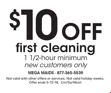 $10 Off first cleaning 1 1/2-hour minimum new customers only. Not valid with other offers or services. Not valid holiday weeks. Offer ends 5-12-18.Cm/Sa/Nbch