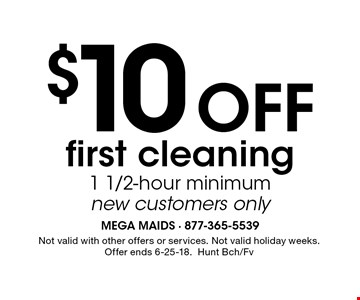 $10Off first cleaning 1 1/2-hour minimum new customers only. Not valid with other offers or services. Not valid holiday weeks. Offer ends 6-25-18. Hunt Bch/Fv