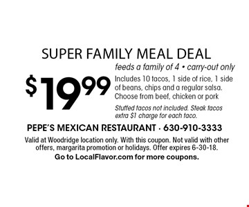 Super family meal deal $19.99. Feeds a family of 4. Carry-out only. Includes 10 tacos, 1 side of rice, 1 side of beans, chips and a regular salsa. Choose from beef, chicken or pork. Stuffed tacos not included. Steak tacos extra $1 charge for each taco. Valid at Woodridge location only. With this coupon. Not valid with other offers, margarita promotion or holidays. Offer expires 6-30-18. Go to LocalFlavor.com for more coupons.