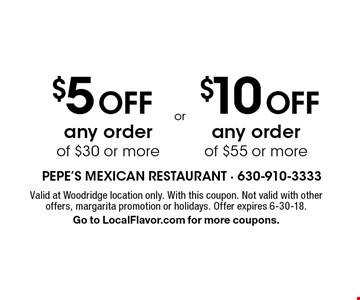 $10 Off any order of $55 or more OR $5 Off any order of $30 or more. Valid at Woodridge location only. With this coupon. Not valid with other offers, margarita promotion or holidays. Offer expires 6-30-18. Go to LocalFlavor.com for more coupons.