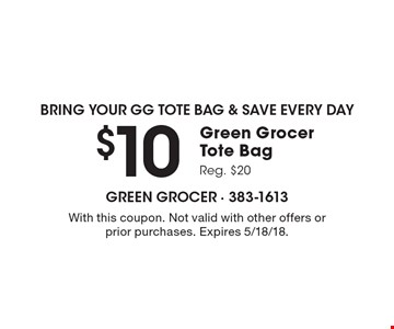bring your GG Tote Bag & Save Every day $10 Green Grocer Tote Bag Reg. $20. With this coupon. Not valid with other offers or prior purchases. Expires 5/18/18.