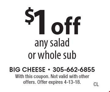 $1 off any salad or whole sub. With this coupon. Not valid with other offers. Offer expires 4-13-18.