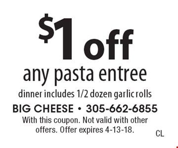 $1 off any pasta entree dinner includes 1/2 dozen garlic rolls. With this coupon. Not valid with other offers. Offer expires 4-13-18.