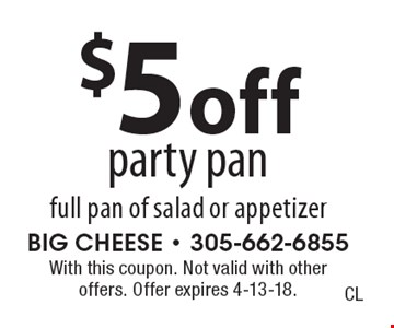 $5 off party pan full pan of salad or appetizer. With this coupon. Not valid with other offers. Offer expires 4-13-18.