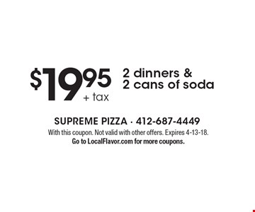 $19.95 + tax 2 dinners & 2 cans of soda. With this coupon. Not valid with other offers. Expires 4-13-18. Go to LocalFlavor.com for more coupons.