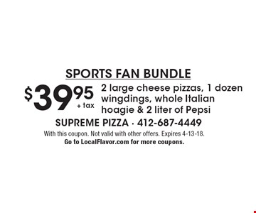 SportS Fan Bundle $39.95 + tax 2 large cheese pizzas, 1 dozen wingdings, whole Italian hoagie & 2 liter of Pepsi. With this coupon. Not valid with other offers. Expires 4-13-18. Go to LocalFlavor.com for more coupons.