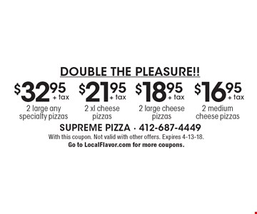 Double the Pleasure!! $32.95 + tax 2 large any specialty pizzas. $21.95 + tax 2 xl cheese pizzas. $18.95 + tax 2 large cheese pizzas. $16.95 + tax 2 medium cheese pizzas. With this coupon. Not valid with other offers. Expires 4-13-18. Go to LocalFlavor.com for more coupons.