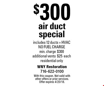 $300 air duct special - includes 12 ducts + HVAC. NO FUEL CHARGE. Min. charge $300. Additional vents $25 each. Residential only. With this coupon. Not valid with other offers or prior services. Offer expires 4/20/18.