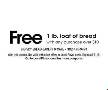 Free 1 lb. loaf of bread with any purchase over $10. With this coupon. Not valid with other offers or Local Flavor deals. Expires 5-5-18. Go to LocalFlavor.com for more coupons.