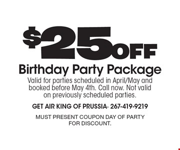 $25 Off Birthday Party Package. Valid for parties scheduled in April/May and booked before May 4th. Call now. Not valid on previously scheduled parties. Must present coupon day of party for discount.