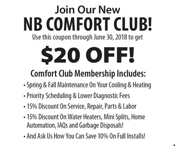 Join Our New NB Comfort Club! $20 OFF! Comfort Club Membership Includes: - Spring & Fall Maintenance On Your Cooling & Heating - Priority Scheduling & Lower Diagnostic Fees - 15% Discount On Service, Repair, Parts & Labor - 15% Discount On Water Heaters, Mini Splits, Home Automation, IAQs and Garbage Disposals! - And Ask Us How You Can Save 10% On Full Installs!. Use this coupon through June 30, 2018 to get