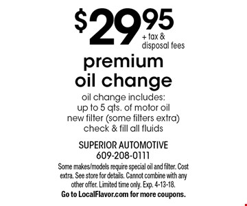 $29.95 + tax & disposal fees premium oil change oil change includes:up to 5 qts. of motor oil new filter (some filters extra) check & fill all fluids. Some makes/models require special oil and filter. Cost extra. See store for details. Cannot combine with any other offer. Limited time only. Exp. 4-13-18. Go to LocalFlavor.com for more coupons.