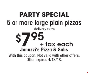 Party Special $7.95 + tax each 5 or more large plain pizzas. delivery extra. With this coupon. Not valid with other offers. Offer expires 4/13/18.