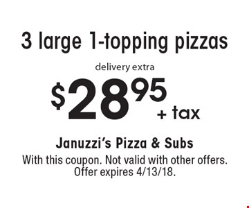 $28.95 + tax 3 large 1-topping pizzas. delivery extra. With this coupon. Not valid with other offers. Offer expires 4/13/18.