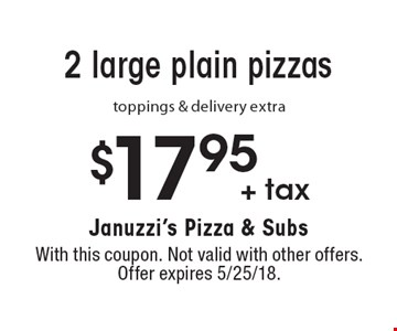 $17.95 + tax 2 large plain pizzas. Toppings & delivery extra. With this coupon. Not valid with other offers. Offer expires 5/25/18.