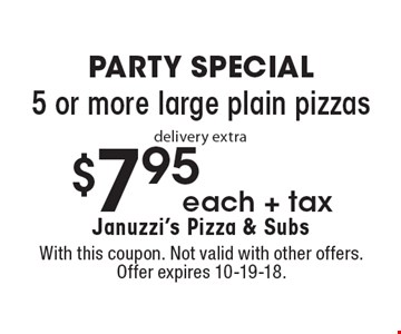PARTY SPECIAL $7.95 each + tax 5 or more large plain pizzas delivery extra. With this coupon. Not valid with other offers. Offer expires 10-19-18.