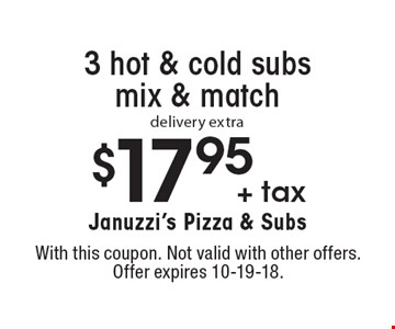 $17.95 + tax 3 hot & cold subs mix & match delivery extra. With this coupon. Not valid with other offers. Offer expires 10-19-18.