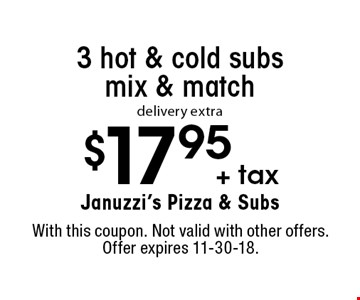 $17.95 + tax 3 hot & cold subs mix & match delivery extra. With this coupon. Not valid with other offers. Offer expires 11-30-18.