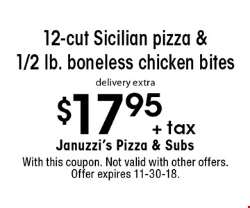 $17.95 + tax 12-cut Sicilian pizza & 1/2 lb. boneless chicken bites delivery extra. With this coupon. Not valid with other offers. Offer expires 11-30-18.