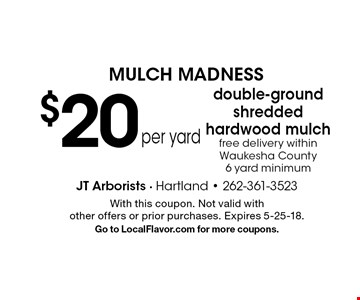 mulch madness $20 per yard double-ground shredded hardwood mulch free delivery within Waukesha County 6 yard minimum. With this coupon. Not valid with other offers or prior purchases. Expires 5-25-18.Go to LocalFlavor.com for more coupons.