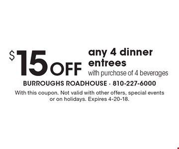 $15 Off any 4 dinner entrees. With purchase of 4 beverages. With this coupon. Not valid with other offers, special events or on holidays. Expires 4-20-18.