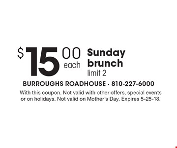 $15.00 Sunday brunch limit 2. With this coupon. Not valid with other offers, special events or on holidays. Not valid on Mother's Day. Expires 5-25-18.