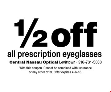 1/2 off all prescription eyeglasses. With this coupon. Cannot be combined with insurance or any other offer. Offer expires 4-6-18.