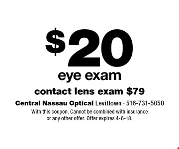 $20 eye exam. Contact lens exam $79. With this coupon. Cannot be combined with insurance or any other offer. Offer expires 4-6-18.