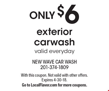 ONLY $6 exterior carwash valid everyday. With this coupon. Not valid with other offers. Expires 4-30-18.Go to LocalFlavor.com for more coupons.