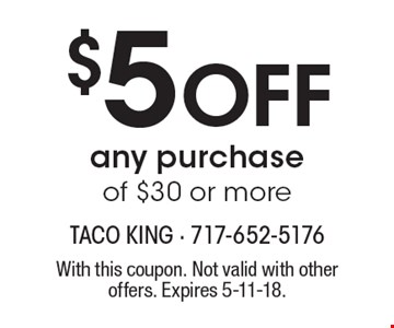 $5 Off any purchase of $30 or more. With this coupon. Not valid with other offers. Expires 5-11-18.
