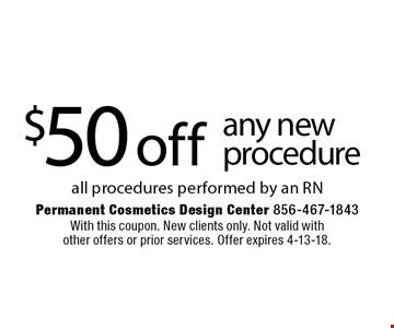 $50 off any new procedure. All procedures performed by an RN. With this coupon. New clients only. Not valid with other offers or prior services. Offer expires 4-13-18.