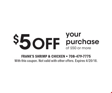 $5 Off your purchase of $50 or more. With this coupon. Not valid with other offers. Expires 4/20/18.