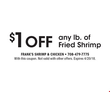 $1 Off any lb. of Fried Shrimp. With this coupon. Not valid with other offers. Expires 4/20/18.