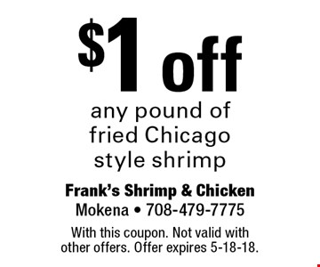 $1 off any pound of fried Chicago style shrimp. With this coupon. Not valid with other offers. Offer expires 5-18-18.