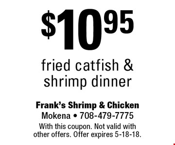 $10.95 fried catfish & shrimp dinner. With this coupon. Not valid with other offers. Offer expires 5-18-18.