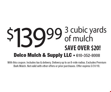 $139.99 3 cubic yards of mulch save over $20!. With this coupon. Includes tax & delivery. Delivery up to an 8-mile radius. Excludes Premium Bark Mulch. Not valid with other offers or prior purchases. Offer expires 5/31/18.