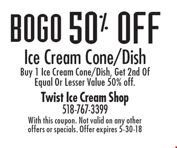BOGO 50% off Ice Cream Cone/Dish, Buy 1 Ice Cream Cone/Dish, Get 2nd Of Equal Or Lesser Value 50% off. With this coupon. Not valid on any other offers or specials. Offer expires 5-30-18
