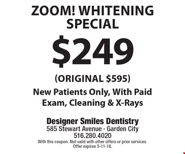 $249 ZOOM! Whitening Special (Original $595). New Patients Only, With Paid Exam, Cleaning & X-Rays. With this coupon. Not valid with other offers or prior services. Offer expires 5-11-18.