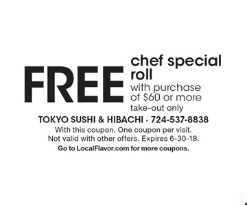 FREE chef special roll with purchase of $60 or more. Take-out only. With this coupon. One coupon per visit. Not valid with other offers. Expires 6-30-18. Go to LocalFlavor.com for more coupons.