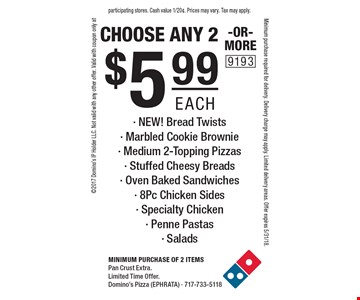 $5.99 each choose any 2-OR-MORE- NEW! Bread Twists- Marbled Cookie Brownie- Medium 2-Topping Pizzas- Stuffed Cheesy Breads- Oven Baked Sandwiches- 8Pc Chicken Sides- Specialty Chicken- Penne Pastas- Salads. Minimum purchase of 2 itemsPan Crust Extra.Limited Time Offer. Domino's Pizza (EPHRATA) - 717-733-51182017 Domino's IP Holder LLC. Not valid with any other offer. Valid with coupon only atMinimum purchase required for delivery. Delivery charge may apply. Limited delivery areas. Offer expires 5/31/18.participating stores. Cash value 1/20¢. Prices may vary. Tax may apply.