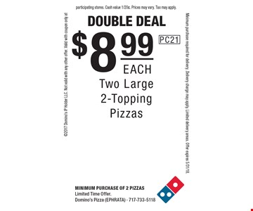 double deal $8.99 each Two Large 2-Topping Pizzas. Minimum purchase of 2 PizzasLimited Time Offer. Domino's Pizza (EPHRATA) - 717-733-51182017 Domino's IP Holder LLC. Not valid with any other offer. Valid with coupon only atMinimum purchase required for delivery. Delivery charge may apply. Limited delivery areas. Offer expires 5/31/18.participating stores. Cash value 1/20¢. Prices may vary. Tax may apply.