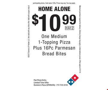 home alone $10.99 One Medium 1-Topping Pizza Plus 16Pc Parmesan Bread Bites. Pan Pizza Extra.Limited Time Offer. Domino's Pizza (EPHRATA) - 717-733-51182017 Domino's IP Holder LLC. Not valid with any other offer. Valid with coupon only atMinimum purchase required for delivery. Delivery charge may apply. Limited delivery areas. Offer expires 5/31/18.participating stores. Cash value 1/20¢. Prices may vary. Tax may apply.