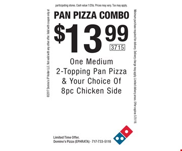 Pan pizza combo $13.99 One Medium 2-Topping Pan Pizza & Your Choice Of 8pc Chicken Side. Limited Time Offer. Domino's Pizza (EPHRATA) - 717-733-51182017 Domino's IP Holder LLC. Not valid with any other offer. Valid with coupon only atMinimum purchase required for delivery. Delivery charge may apply. Limited delivery areas. Offer expires 5/31/18.participating stores. Cash value 1/20¢. Prices may vary. Tax may apply.