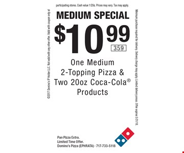 medium special $10.99 One Medium 2-Topping Pizza & Two 20oz Coca-Cola Products. Pan Pizza Extra.Limited Time Offer. Domino's Pizza (EPHRATA) - 717-733-51182017 Domino's IP Holder LLC. Not valid with any other offer. Valid with coupon only atMinimum purchase required for delivery. Delivery charge may apply. Limited delivery areas. Offer expires 5/31/18.participating stores. Cash value 1/20¢. Prices may vary. Tax may apply.