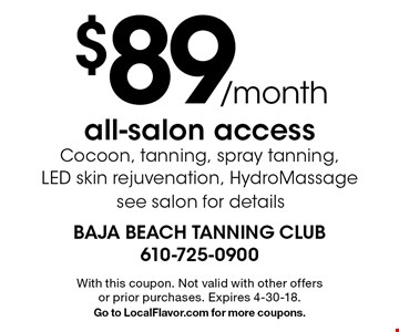 $89/month all-salon access Cocoon, tanning, spray tanning, LED skin rejuvenation, HydroMassage. See salon for details. With this coupon. Not valid with other offers or prior purchases. Expires 4-30-18. Go to LocalFlavor.com for more coupons.