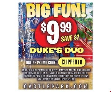 Big Fun! $9.99 Duke's Duo. Save $7. Online promo code: CLIPPER18. Enter the online promo code to receive admission and one Duke's Duo for $9.99. Valid online only. Cannot be combined with any other offer, discount or promotion. Maximum 6 redemptions per coupon, per day. Some restrictions apply. Expires 5/31/18.