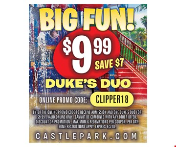 Big Fun! $9.99 Duke's Duo. Save $7 Online Promo Code: CLIPPER 18. Enter the online promo code to receive admission and one Duke's Duo for $9.99. Valid online only. Cannot be combined with any other offer, discount or promotion. Maximum 6 redemptions per coupon, per day. Some restrictions apply. Expires 9/3/18.