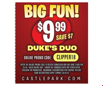 $9.99 Duke's Duo. ENTER THE ONLINE PROMO CODE TO RECEIVE ADMISSION AND ONE DUKE'S DUO FOR $9.99. VALID ONLINE ONLY. CANNOT BE COMBINED WITH ANY OTHER OFFER, DISCOUNT OR PROMOTION. MAXIMUM 6 REDEMPTIONS PER COUPON, PER DAY. SOME RESTRICTIONS APPLY. EXPIRES 10/29/18. ONLINE PROMO CODE: CLIPPER18