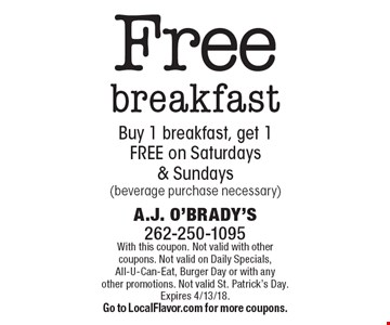 Free breakfast Buy 1 breakfast, get 1 FREE on Saturdays & Sundays (beverage purchase necessary). With this coupon. Not valid with other coupons. Not valid on Daily Specials, All-U-Can-Eat, Burger Day or with any other promotions. Not valid St. Patrick's Day. Expires 4/13/18. Go to LocalFlavor.com for more coupons.